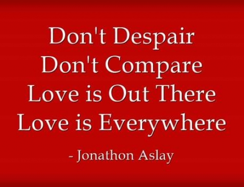 Don't Despair, Don't Compare… Love is Out There, Love is Everywhere